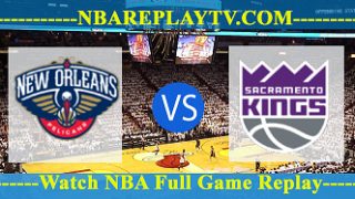 New Orleans Pelicans vs Sacramento Kings – APR-07-2019